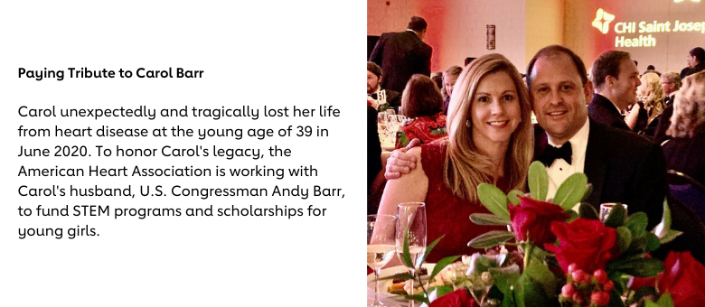 Paying Tribute to Carol Barr - Carol unexpectedly and tragically lost her life from heart disease at the young age of 39 in June 2020. To honor Carol's legacy, the American Heart Association is working with Carol's husband, U.S. Congressman Andy Barr, to fund STEM programs and scholarships for young girls.