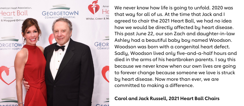 We never know how life is going to unfold. 2020 was that way for all of us. At the time that Jack and I agreed to chair the 2021 Heart Ball, we had no idea how we would be directly affected by heart disease. This past June 22, our son Zach and daughter-in-law Ashley had a beautiful baby boy named Woodson. Woodson was born with a congenital heart defect. Sadly, Woodson lived only five-and-a-half hours and died in the arms of his heartbroken parents. I say this because we never know when our own lives are going to forever change because someone we love is struck by heart disease. Now more than ever, we are committed to making a difference.  Carol and Jack Russell, 2021 Heart Ball Chairs